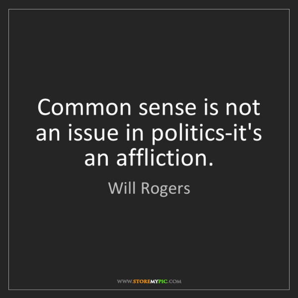 Will Rogers: Common sense is not an issue in politics-it's an affliction.