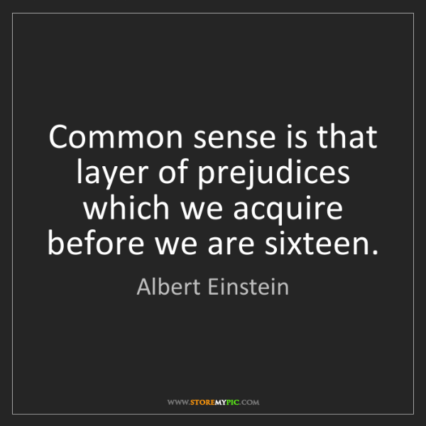 Albert Einstein: Common sense is that layer of prejudices which we acquire...