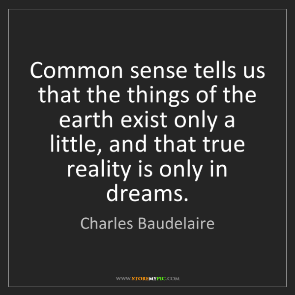 Charles Baudelaire: Common sense tells us that the things of the earth exist...