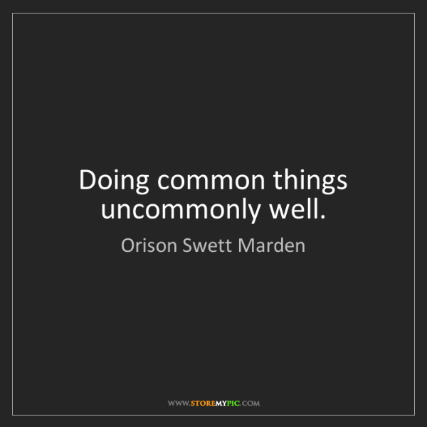 Orison Swett Marden: Doing common things uncommonly well.