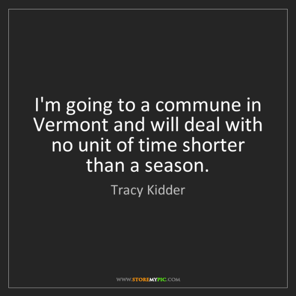 Tracy Kidder: I'm going to a commune in Vermont and will deal with...