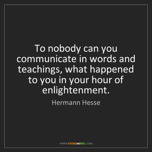 Hermann Hesse: To nobody can you communicate in words and teachings,...