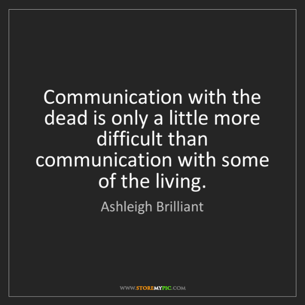 Ashleigh Brilliant: Communication with the dead is only a little more difficult...