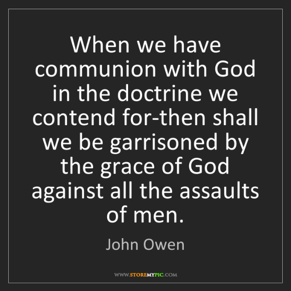 John Owen: When we have communion with God in the doctrine we contend...