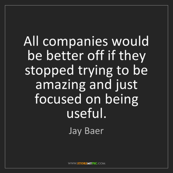 Jay Baer: All companies would be better off if they stopped trying...
