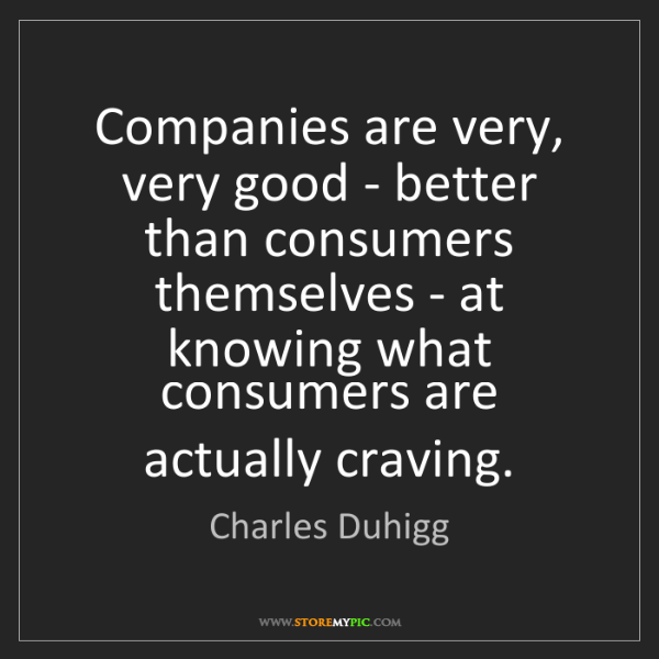 Charles Duhigg: Companies are very, very good - better than consumers...