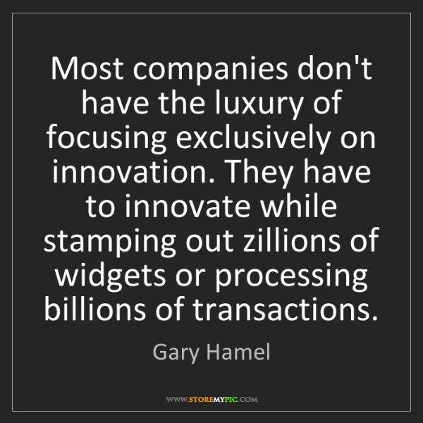 Gary Hamel: Most companies don't have the luxury of focusing exclusively...