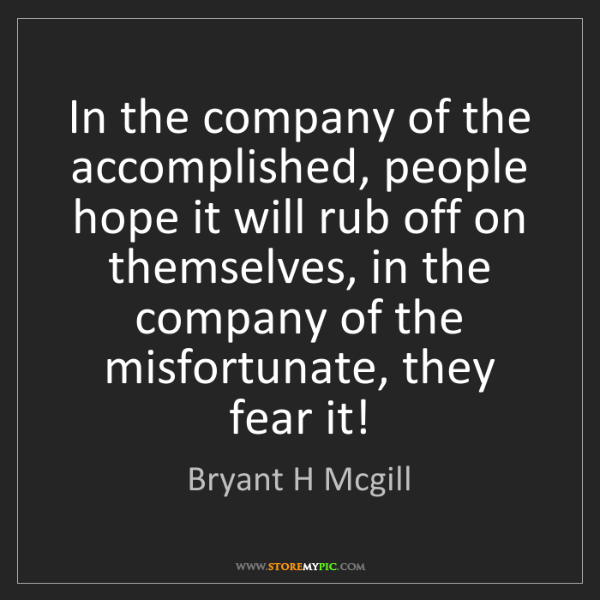 Bryant H Mcgill: In the company of the accomplished, people hope it will...