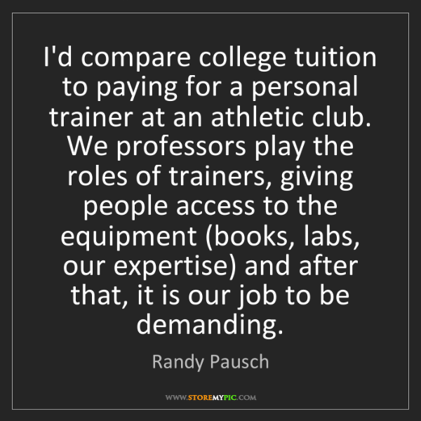 Randy Pausch: I'd compare college tuition to paying for a personal...