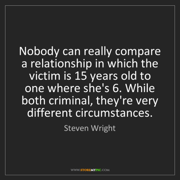 Steven Wright: Nobody can really compare a relationship in which the...
