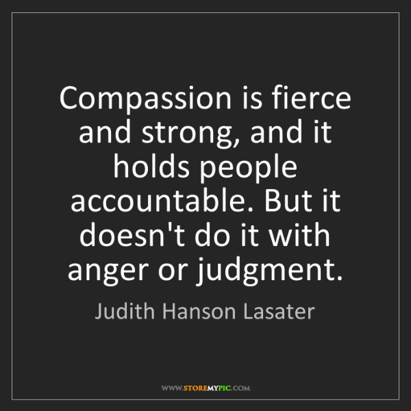 Judith Hanson Lasater: Compassion is fierce and strong, and it holds people...