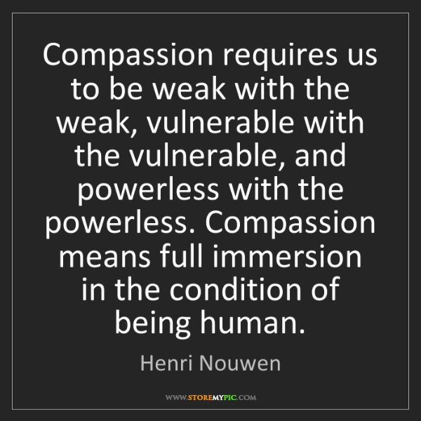 Henri Nouwen: Compassion requires us to be weak with the weak, vulnerable...