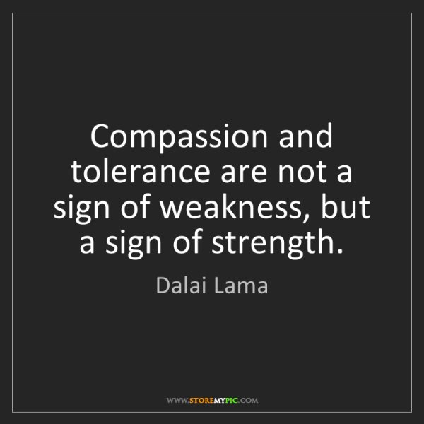 Dalai Lama: Compassion and tolerance are not a sign of weakness,...