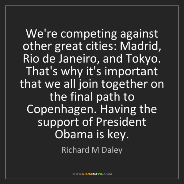 Richard M Daley: We're competing against other great cities: Madrid, Rio...
