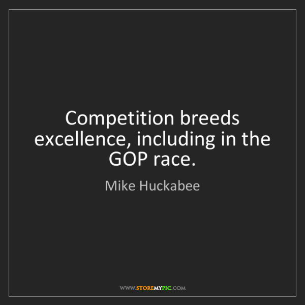 Mike Huckabee: Competition breeds excellence, including in the GOP race.