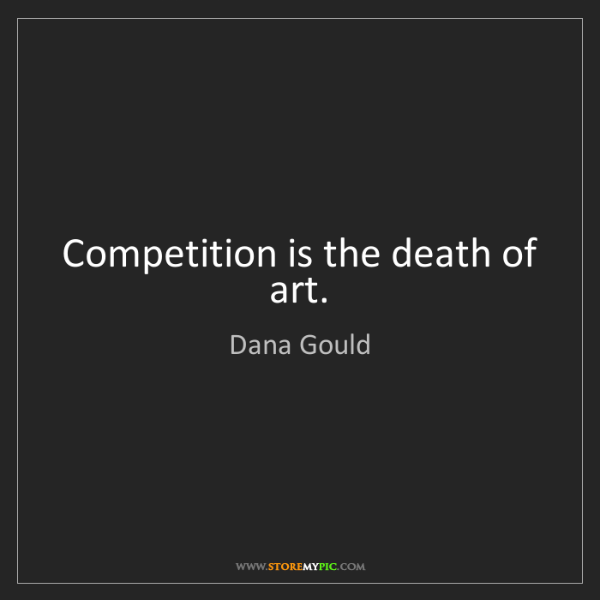 Dana Gould: Competition is the death of art.