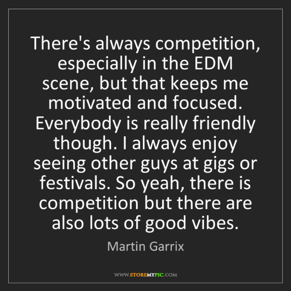 Martin Garrix: There's always competition, especially in the EDM scene,...
