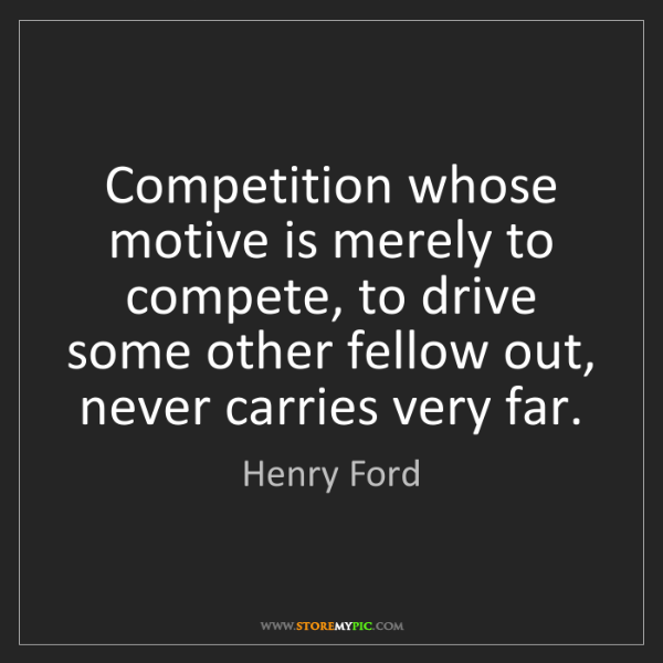 Henry Ford: Competition whose motive is merely to compete, to drive...