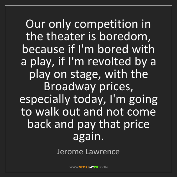 Jerome Lawrence: Our only competition in the theater is boredom, because...