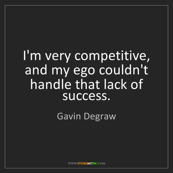 Gavin Degraw: I'm very competitive, and my ego couldn't handle that...