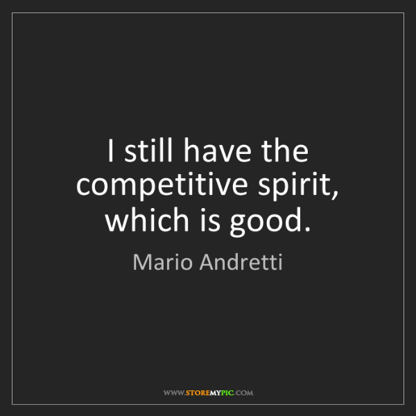Mario Andretti: I still have the competitive spirit, which is good.