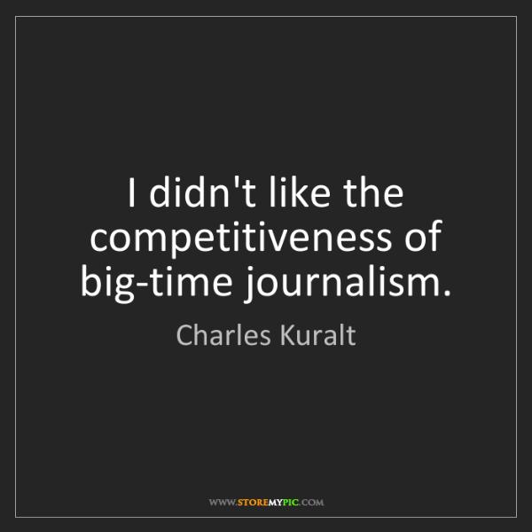 Charles Kuralt: I didn't like the competitiveness of big-time journalism.