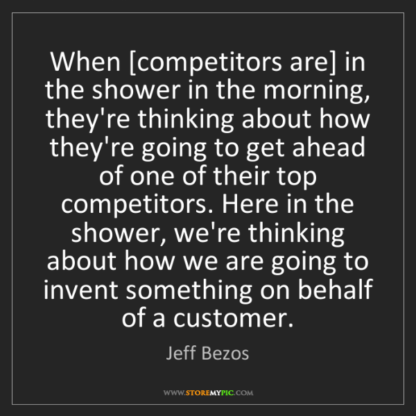 Jeff Bezos: When [competitors are] in the shower in the morning,...