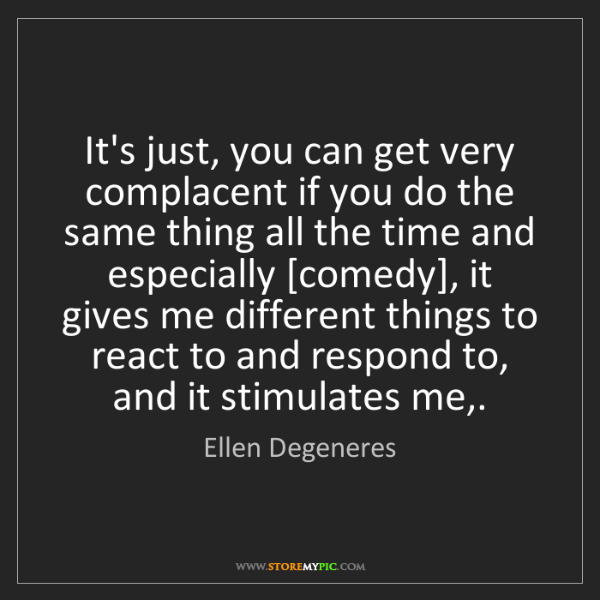 Ellen Degeneres: It's just, you can get very complacent if you do the...
