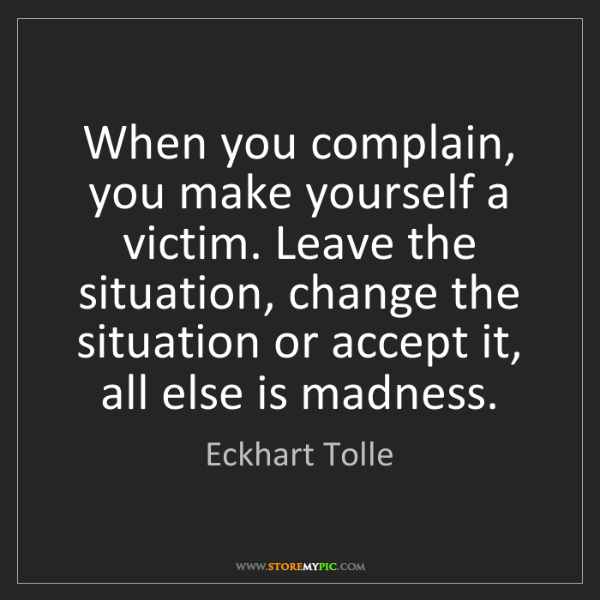 Eckhart Tolle: When you complain, you make yourself a victim. Leave...