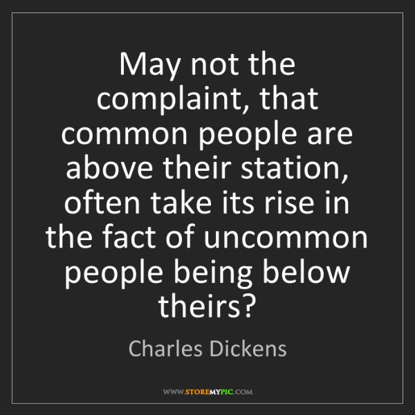 Charles Dickens: May not the complaint, that common people are above their...