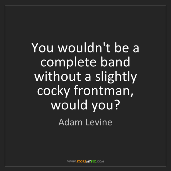 Adam Levine: You wouldn't be a complete band without a slightly cocky...