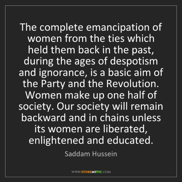 Saddam Hussein: The complete emancipation of women from the ties which...