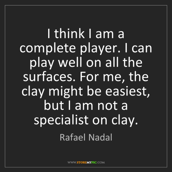 Rafael Nadal: I think I am a complete player. I can play well on all...