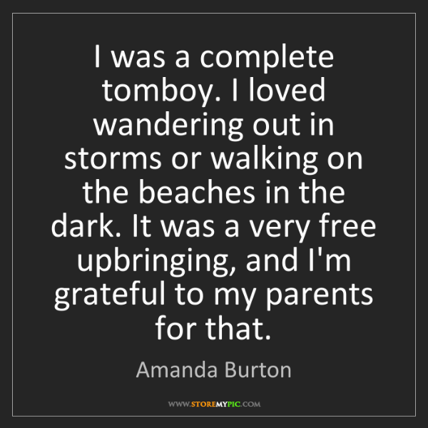 Amanda Burton: I was a complete tomboy. I loved wandering out in storms...