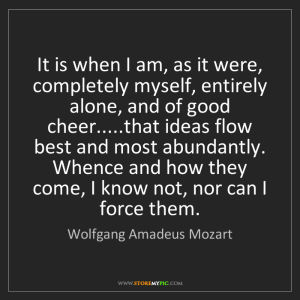 Wolfgang Amadeus Mozart: It is when I am, as it were, completely myself, entirely...
