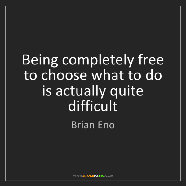 Brian Eno: Being completely free to choose what to do is actually...