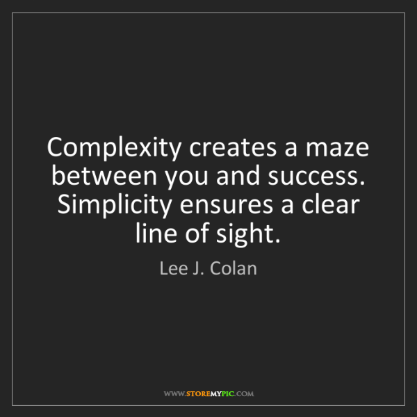 Lee J. Colan: Complexity creates a maze between you and success. Simplicity...