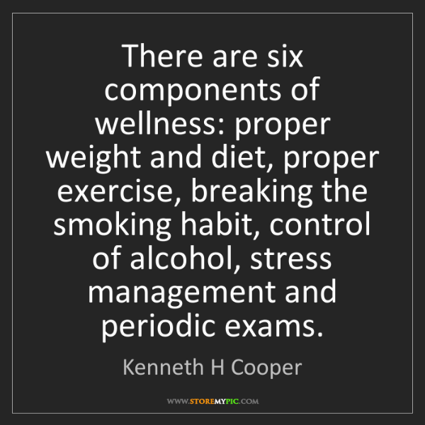Kenneth H Cooper: There are six components of wellness: proper weight and...