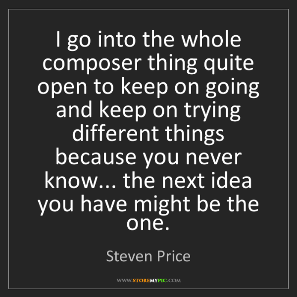 Steven Price: I go into the whole composer thing quite open to keep...