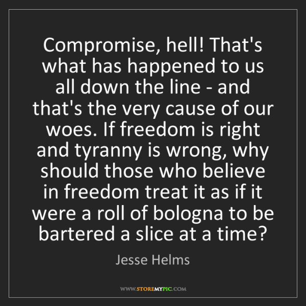 Jesse Helms: Compromise, hell! That's what has happened to us all...