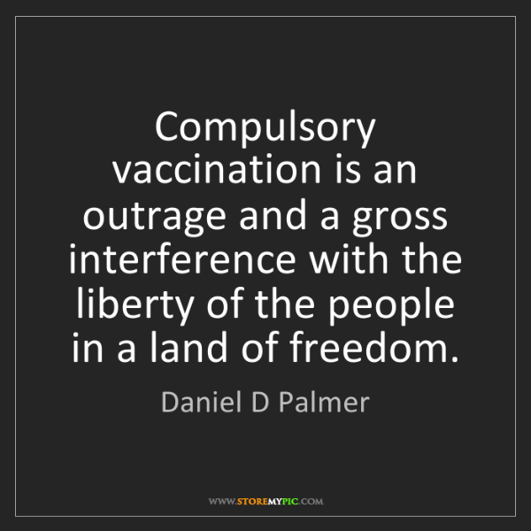 Daniel D Palmer: Compulsory vaccination is an outrage and a gross interference...