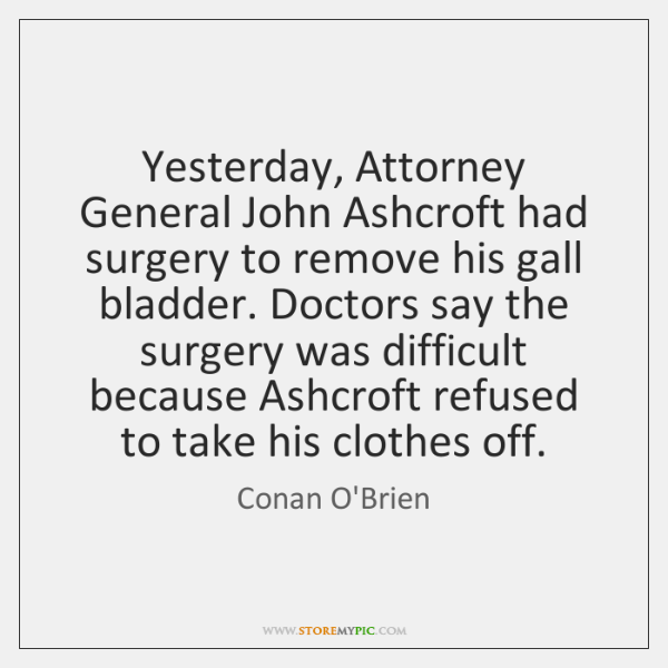 Yesterday, Attorney General John Ashcroft had surgery to remove his gall bladder. ...