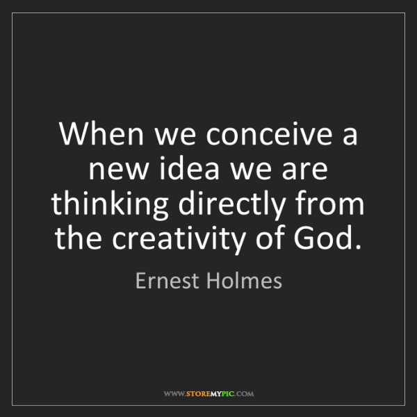 Ernest Holmes: When we conceive a new idea we are thinking directly...