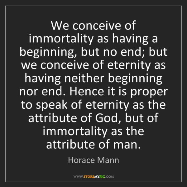 Horace Mann: We conceive of immortality as having a beginning, but...
