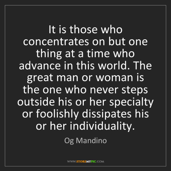 Og Mandino: It is those who concentrates on but one thing at a time...