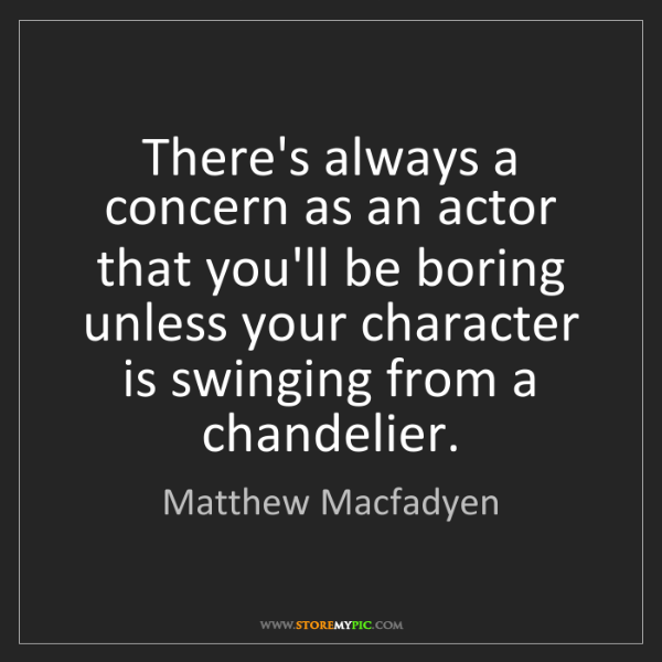 Matthew Macfadyen: There's always a concern as an actor that you'll be boring...