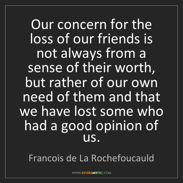 Francois de La Rochefoucauld: Our concern for the loss of our friends is not always...