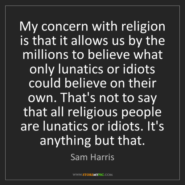 Sam Harris: My concern with religion is that it allows us by the...