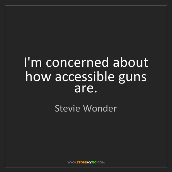 Stevie Wonder: I'm concerned about how accessible guns are.