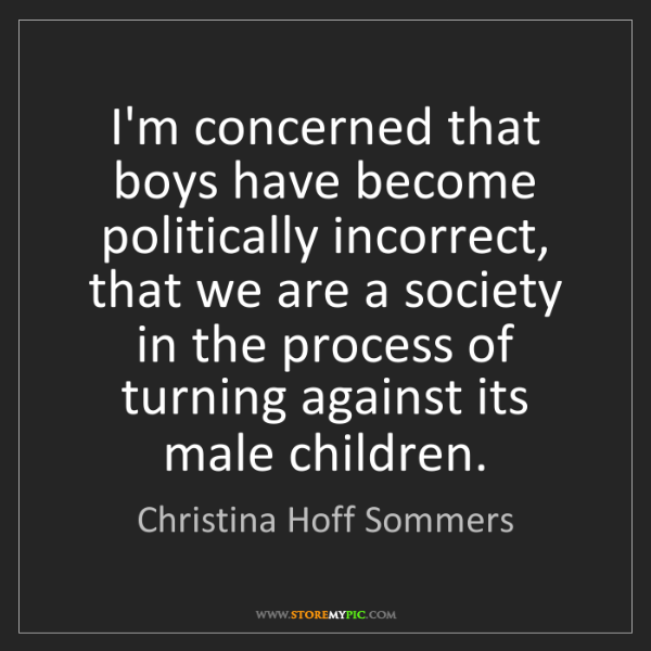 Christina Hoff Sommers: I'm concerned that boys have become politically incorrect,...